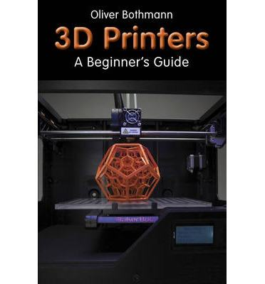 3D-Printers A Beginner's Guide Author Oliver Bothmann 9781854862
